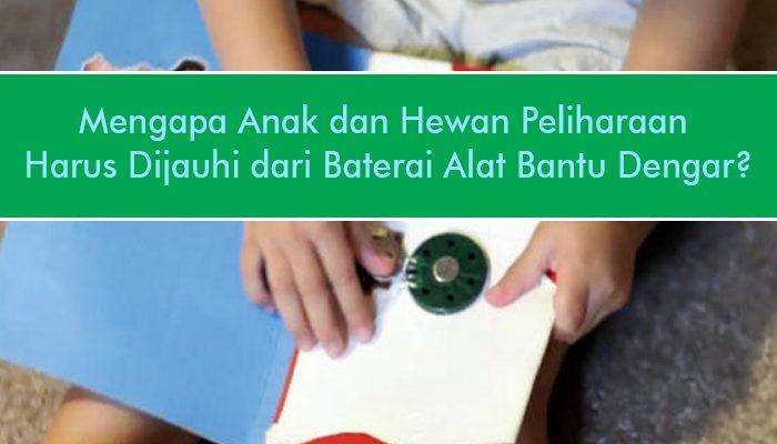 Mengapa Anak dan Hewan Peliharaan Harus Dijauhi dari Baterai Alat Bantu Dengar?